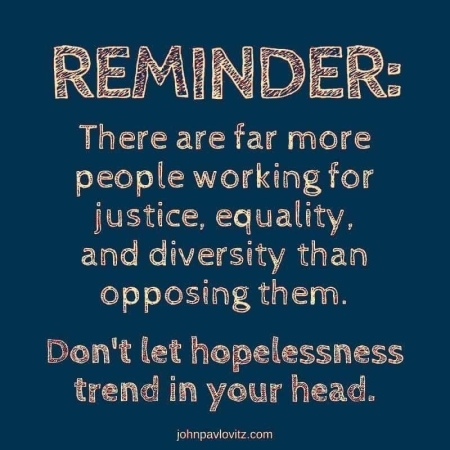There are far more people working for justice, equality and diversity than opposing them. Don't let hopelessness trend in your head. --John Pavlovitz